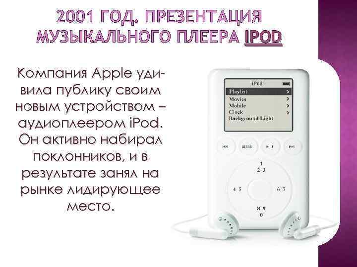 2001 ГОД. ПРЕЗЕНТАЦИЯ МУЗЫКАЛЬНОГО ПЛЕЕРА IPOD Компания Apple удивила публику своим новым устройством –