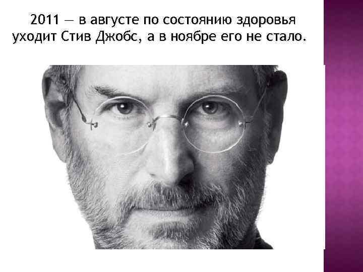 2011 — в августе по состоянию здоровья уходит Стив Джобс, а в ноябре его