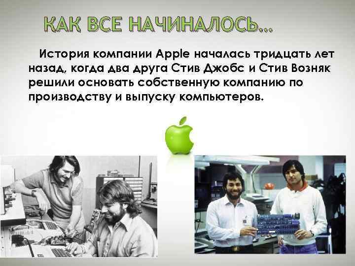 КАК ВСЕ НАЧИНАЛОСЬ… История компании Apple началась тридцать лет назад, когда два друга Стив