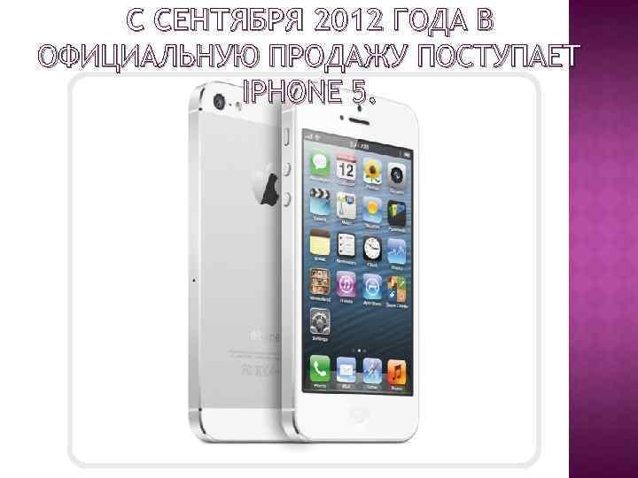 С СЕНТЯБРЯ 2012 ГОДА В ОФИЦИАЛЬНУЮ ПРОДАЖУ ПОСТУПАЕТ IPHONE 5.