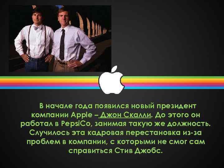 В начале года появился новый президент компании Apple – Джон Скалли. До этого он