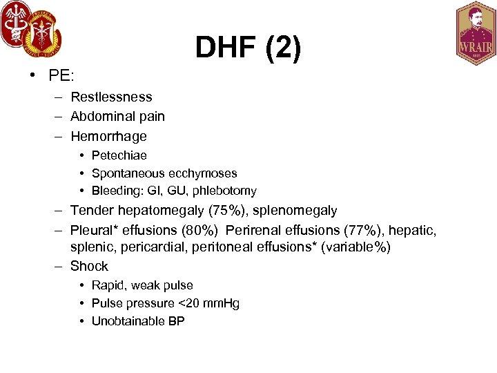DHF (2) • PE: – Restlessness – Abdominal pain – Hemorrhage • Petechiae •
