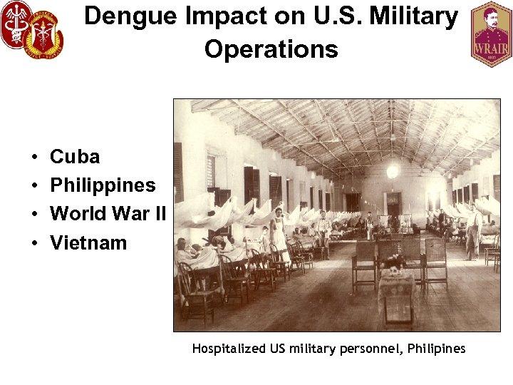 Dengue Impact on U. S. Military Operations • • Cuba Philippines World War II