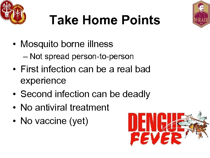 Take Home Points • Mosquito borne illness – Not spread person-to-person • First infection