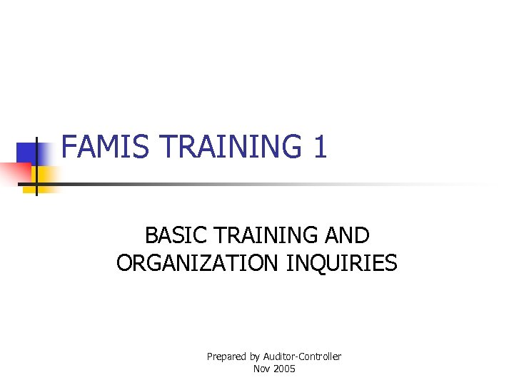 FAMIS TRAINING 1 BASIC TRAINING AND ORGANIZATION INQUIRIES Prepared by Auditor-Controller Nov 2005