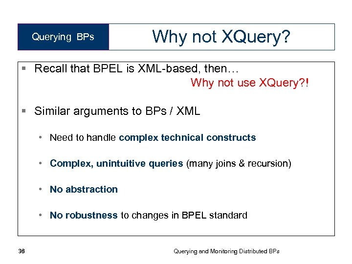 Querying BPs Why not XQuery? § Recall that BPEL is XML-based, then… Why not