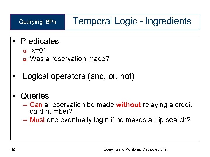 Querying BPs Temporal Logic - Ingredients • Predicates q q x=0? Was a reservation