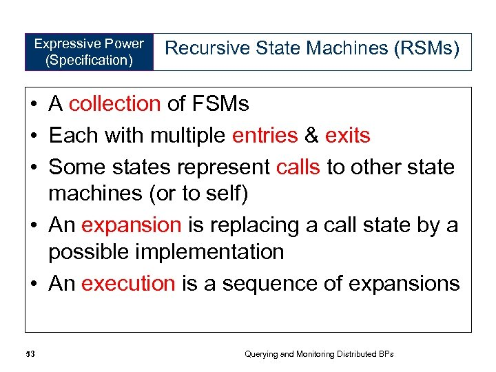 Expressive Power (Specification) Recursive State Machines (RSMs) • A collection of FSMs • Each