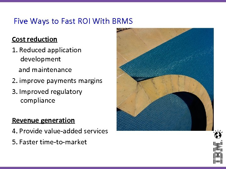Five Ways to Fast ROI With BRMS Cost reduction 1. Reduced application development and
