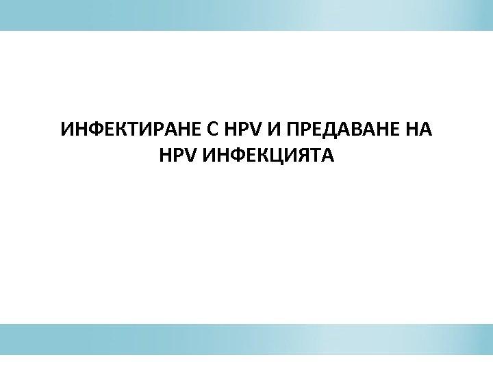 ИНФЕКТИРАНЕ С HPV И ПРЕДАВАНЕ НА HPV ИНФЕКЦИЯТА