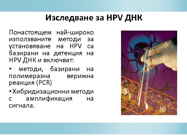 Изследване за HPV ДНК Понастоящем най-широко използваните методи за установяване на HPV са базирани
