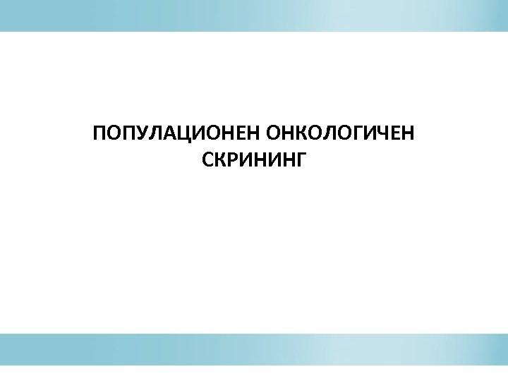 ПОПУЛАЦИОНЕН ОНКОЛОГИЧЕН СКРИНИНГ