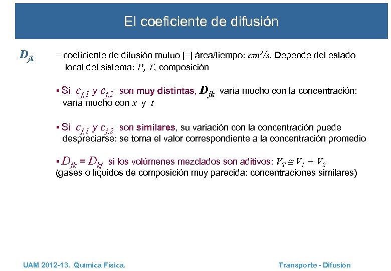 El coeficiente de difusión Djk = coeficiente de difusión mutuo [=] área/tiempo: cm 2/s.