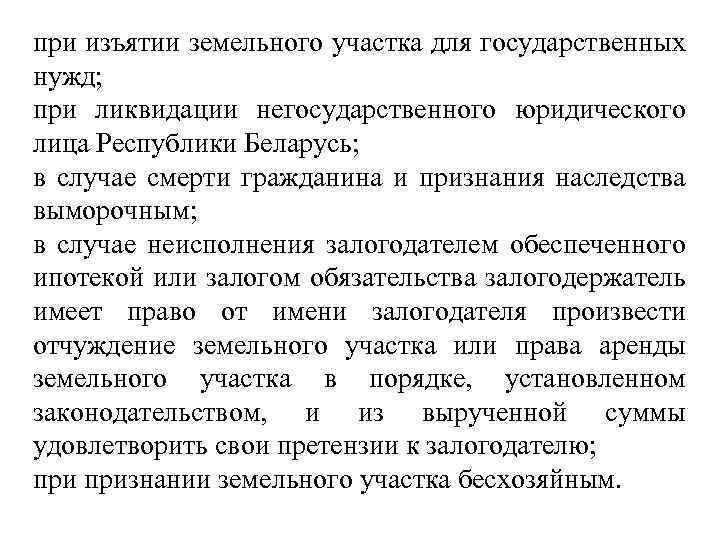 при изъятии земельного участка для государственных нужд; при ликвидации негосударственного юридического лица Республики Беларусь;