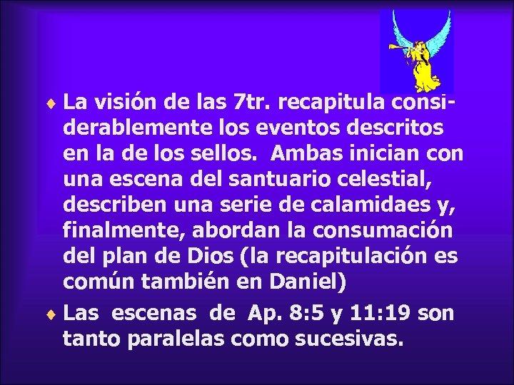 ¨ La visión de las 7 tr. recapitula consi- derablemente los eventos descritos en