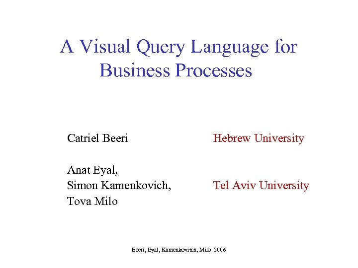 A Visual Query Language for Business Processes Catriel Beeri Hebrew University Anat Eyal, Simon