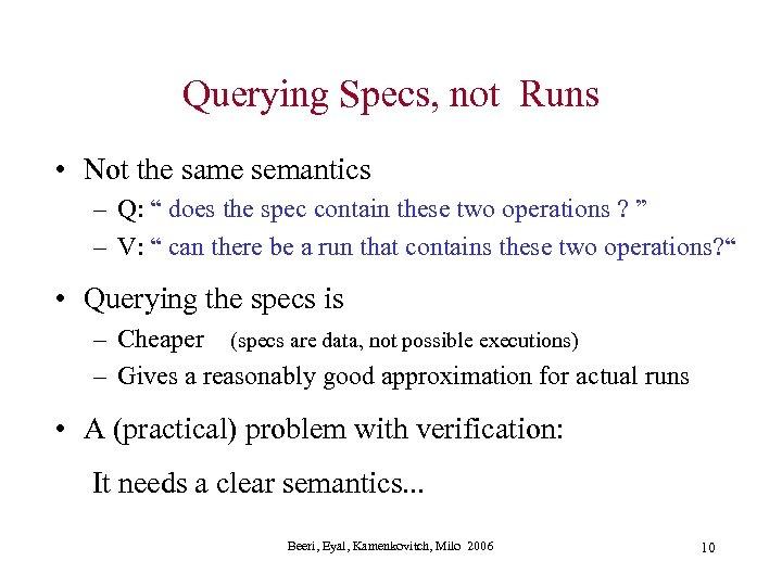 "Querying Specs, not Runs • Not the same semantics – Q: "" does the"