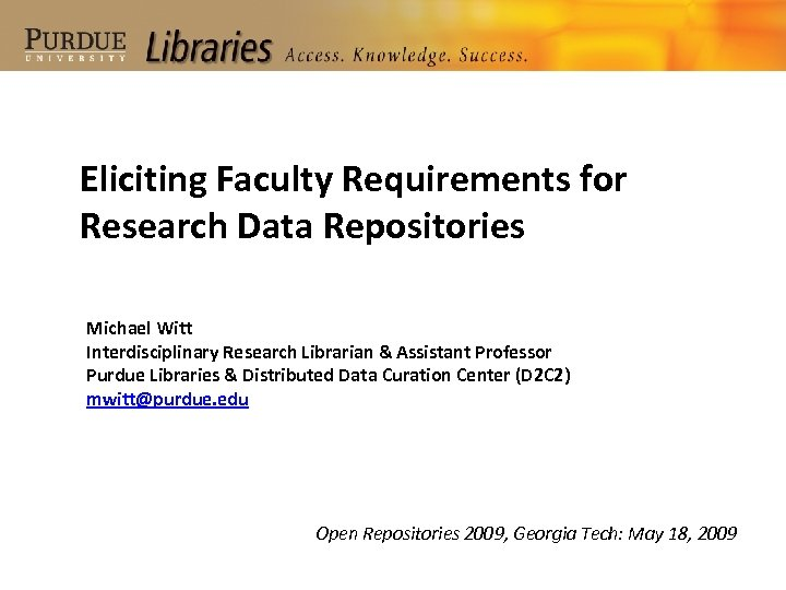 Eliciting Faculty Requirements for Research Data Repositories Michael Witt Interdisciplinary Research Librarian & Assistant