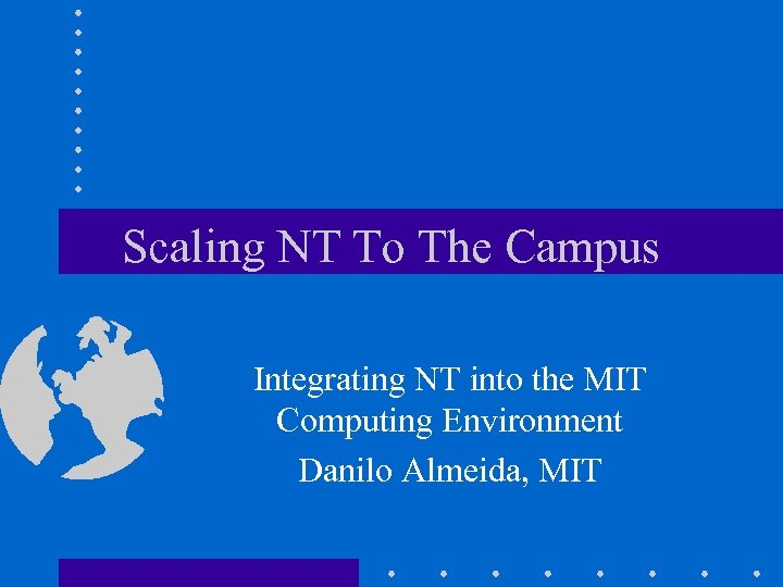 Scaling NT To The Campus Integrating NT into the MIT Computing Environment Danilo Almeida,