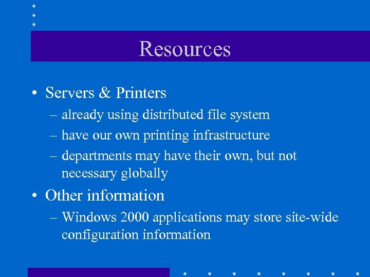 Resources • Servers & Printers – already using distributed file system – have our