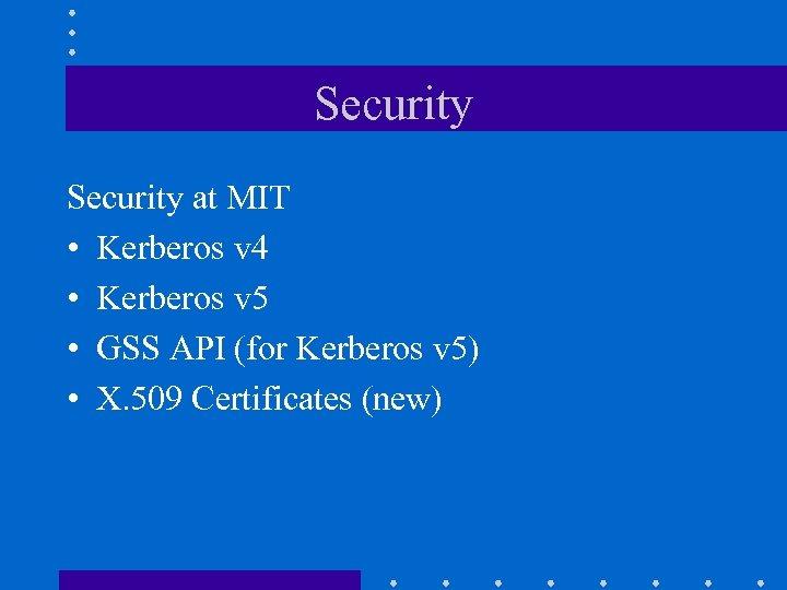 Security at MIT • Kerberos v 4 • Kerberos v 5 • GSS API