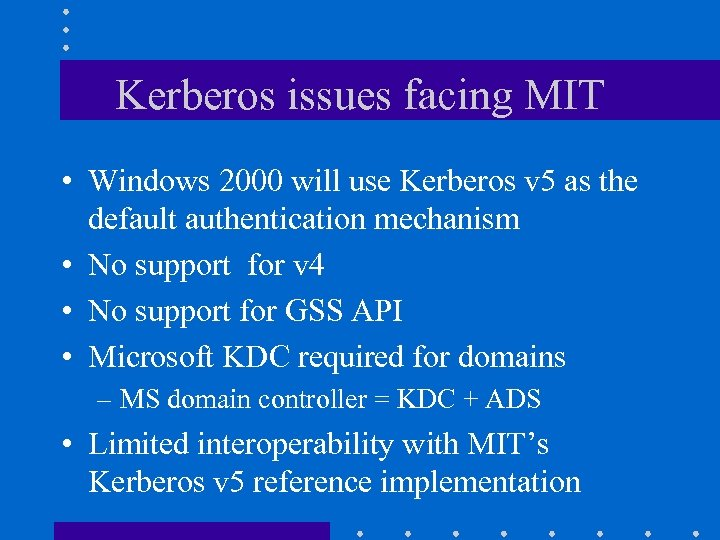 Kerberos issues facing MIT • Windows 2000 will use Kerberos v 5 as the