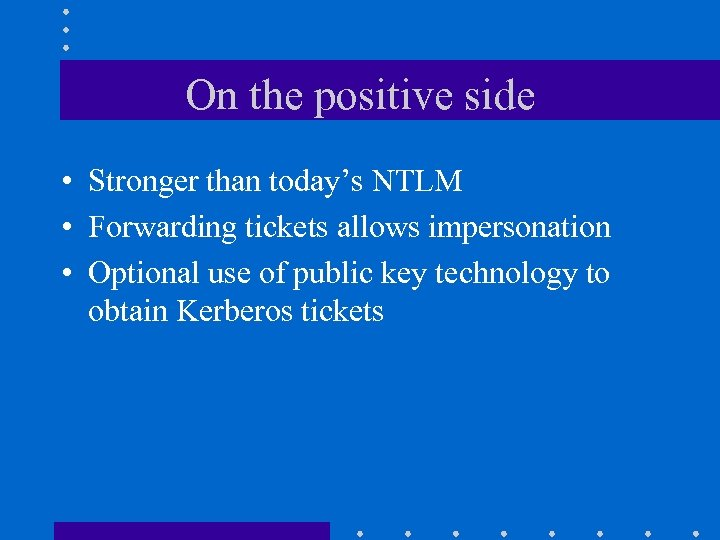 On the positive side • Stronger than today's NTLM • Forwarding tickets allows impersonation