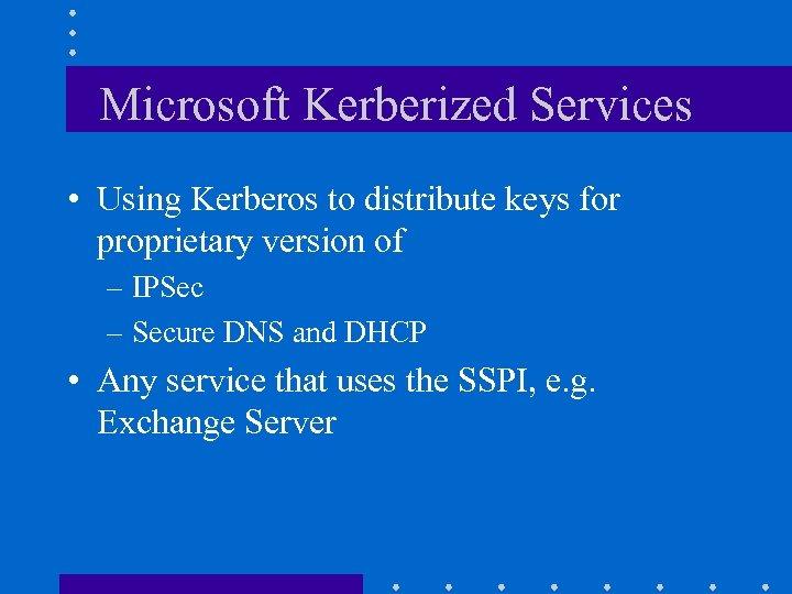 Microsoft Kerberized Services • Using Kerberos to distribute keys for proprietary version of –