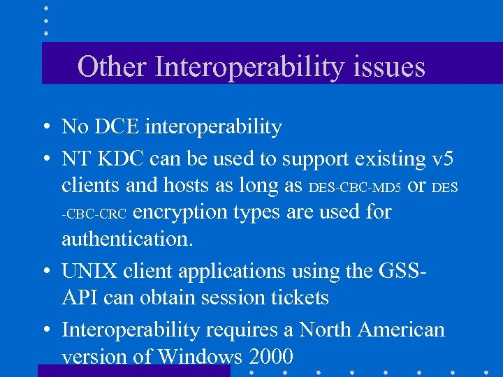 Other Interoperability issues • No DCE interoperability • NT KDC can be used to