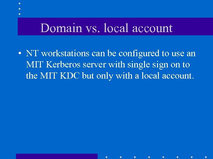 Domain vs. local account • NT workstations can be configured to use an MIT