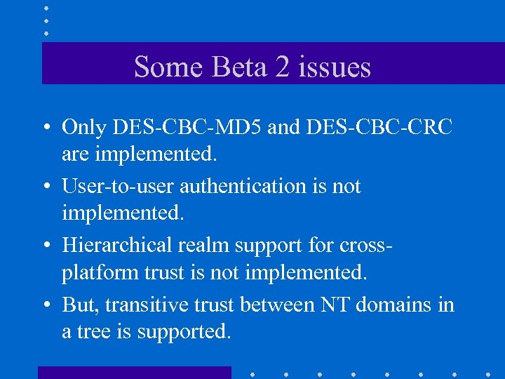 Some Beta 2 issues • Only DES-CBC-MD 5 and DES-CBC-CRC are implemented. • User-to-user