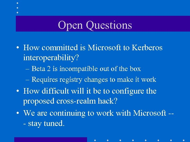 Open Questions • How committed is Microsoft to Kerberos interoperability? – Beta 2 is