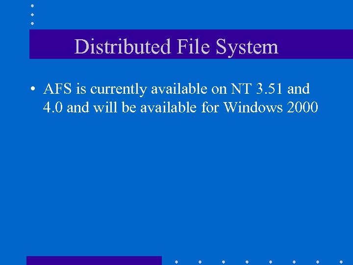 Distributed File System • AFS is currently available on NT 3. 51 and 4.