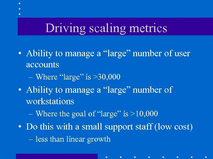 """Driving scaling metrics • Ability to manage a """"large"""" number of user accounts –"""