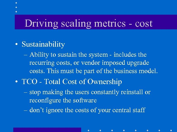Driving scaling metrics - cost • Sustainability – Ability to sustain the system -