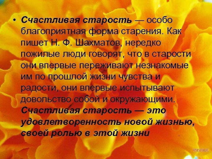 • Счастливая старость — особо благоприятная форма старения. Как пишет Н. Ф. Шахматов,