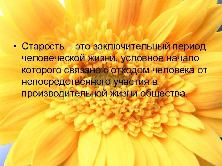 • Старость – это заключительный период человеческой жизни, условное начало которого связано с