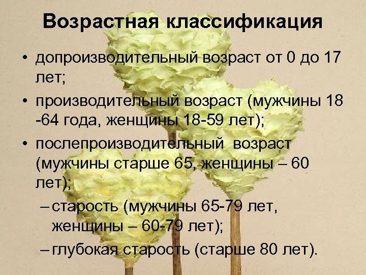 Возрастная классификация • допроизводительный возраст от 0 до 17 лет; • производительный возраст (мужчины