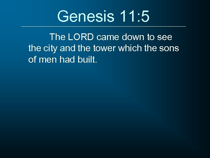 Genesis 11: 5 The LORD came down to see the city and the tower