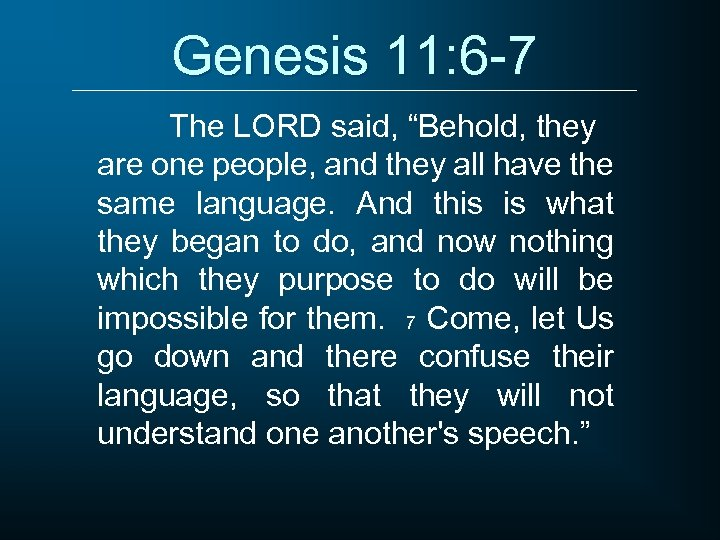 """Genesis 11: 6 -7 The LORD said, """"Behold, they are one people, and they"""