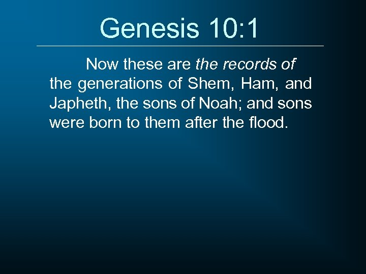 Genesis 10: 1 Now these are the records of the generations of Shem, Ham,
