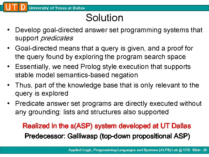 University of Texas at Dallas Solution • Develop goal-directed answer set programming systems that