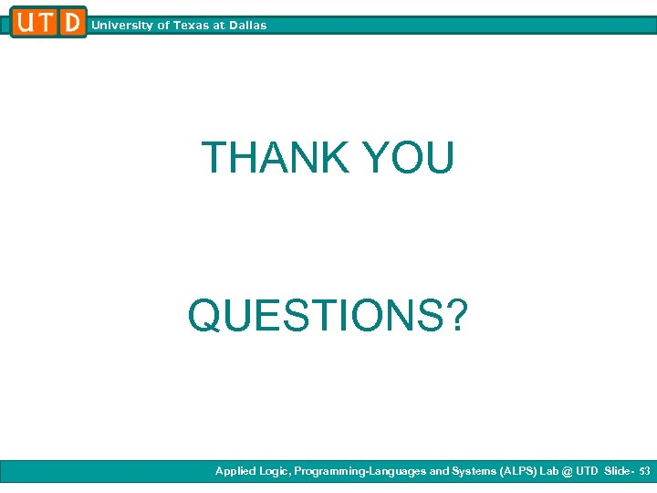 University of Texas at Dallas THANK YOU QUESTIONS? Applied Logic, Programming-Languages and Systems (ALPS)