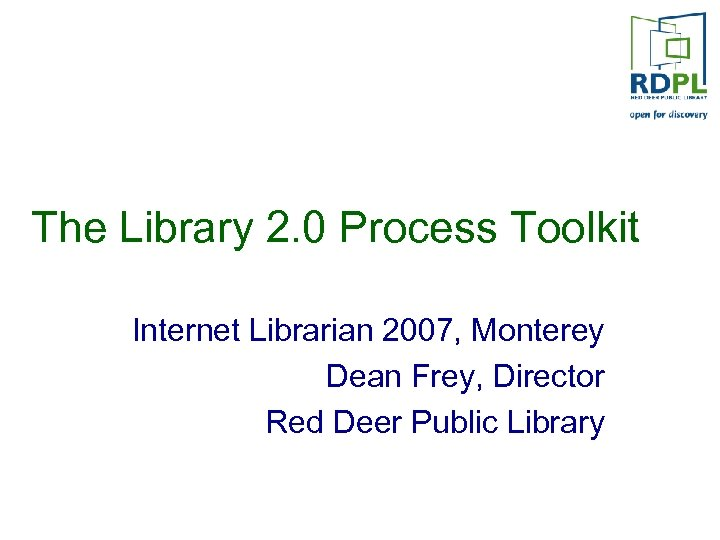 The Library 2. 0 Process Toolkit Internet Librarian 2007, Monterey Dean Frey, Director Red