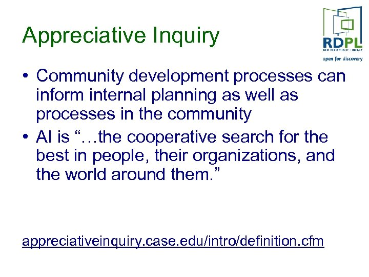 Appreciative Inquiry • Community development processes can inform internal planning as well as processes
