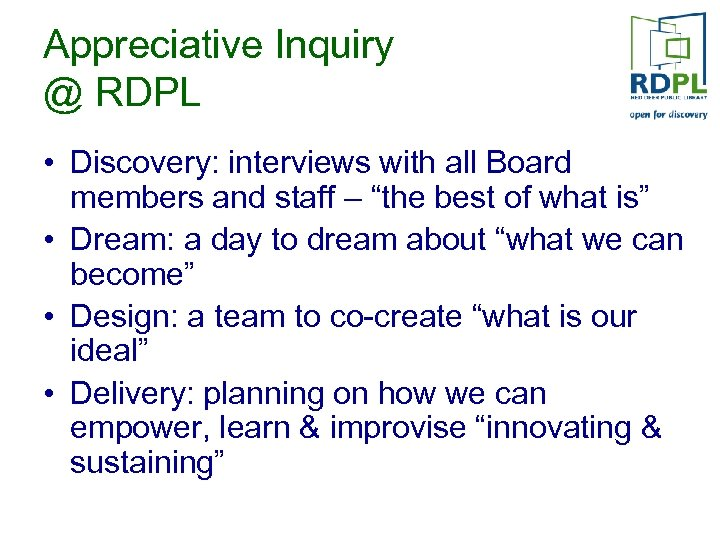 Appreciative Inquiry @ RDPL • Discovery: interviews with all Board members and staff –