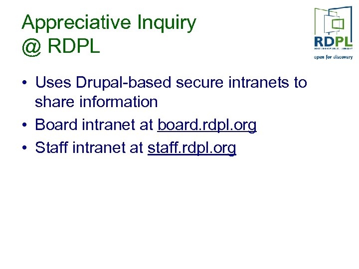 Appreciative Inquiry @ RDPL • Uses Drupal-based secure intranets to share information • Board
