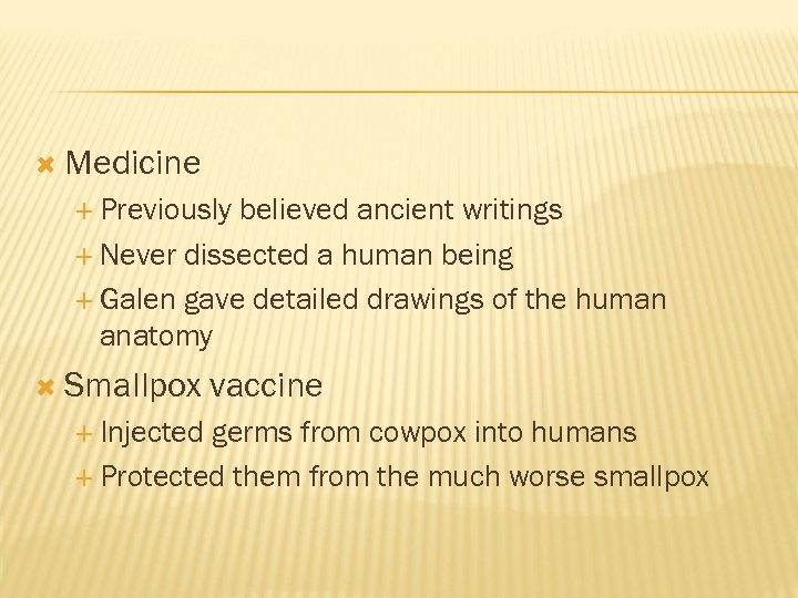 Medicine Previously believed ancient writings Never dissected a human being Galen gave detailed