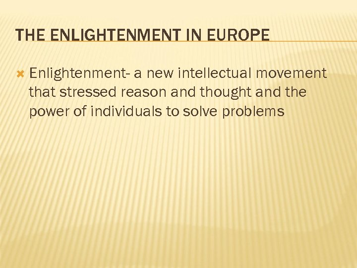 THE ENLIGHTENMENT IN EUROPE Enlightenment- a new intellectual movement that stressed reason and thought