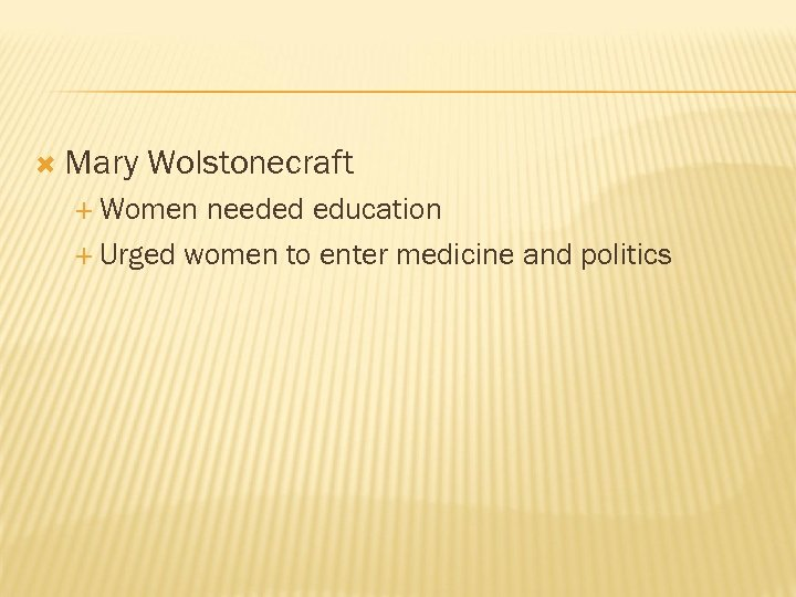 Mary Wolstonecraft Women needed education Urged women to enter medicine and politics